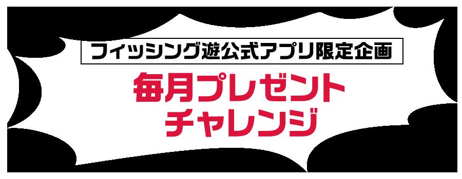 スペシャル企画3「フィッシング遊公式アプリ限定毎月プレゼントチャレンジ」
