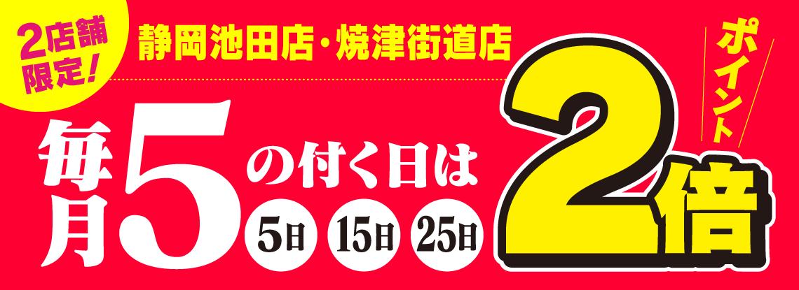 静岡池田店・焼津街道店限定!毎月5の付く日はポイント2倍!